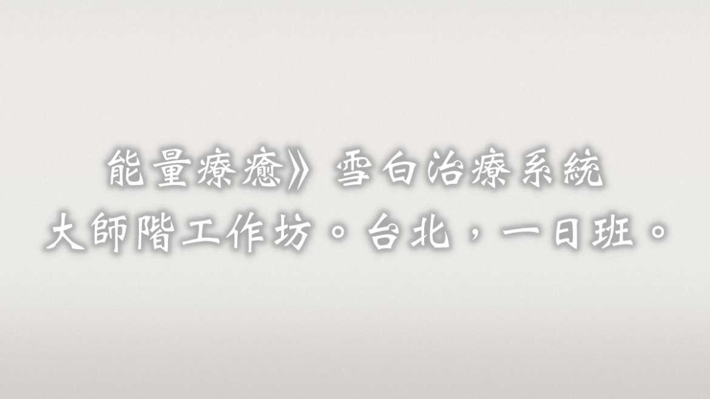 雪白治療系統擴大修訂版,大師階工作坊。台北。2018/04/14。