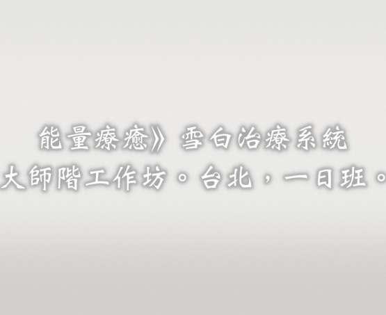 雪白治療系統增訂版,大師階工作坊。台北。2019/10/26。