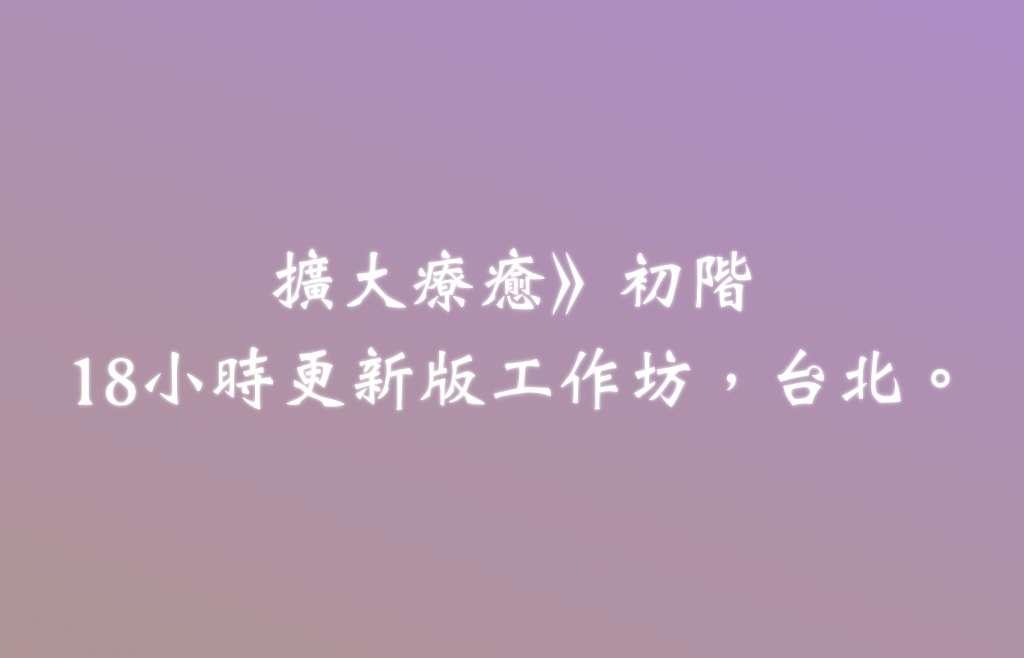 擴大療癒法,初階工作坊──18小時更新版。台北。2018/11/10-11。