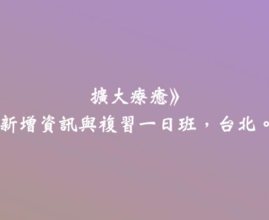 扩大疗愈法一阶:新增资讯与复习一日班。台北。2018/09/01。