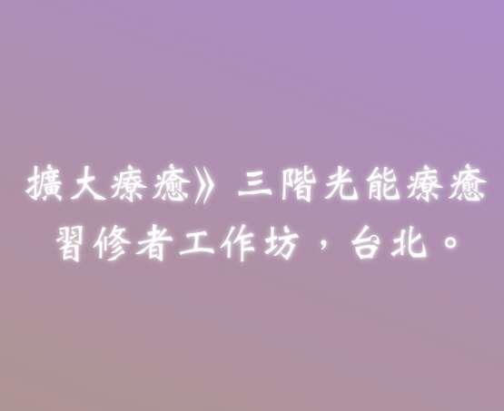 扩大疗愈法.三阶光能疗愈习修者工作坊.台北.2020/05/09-10.